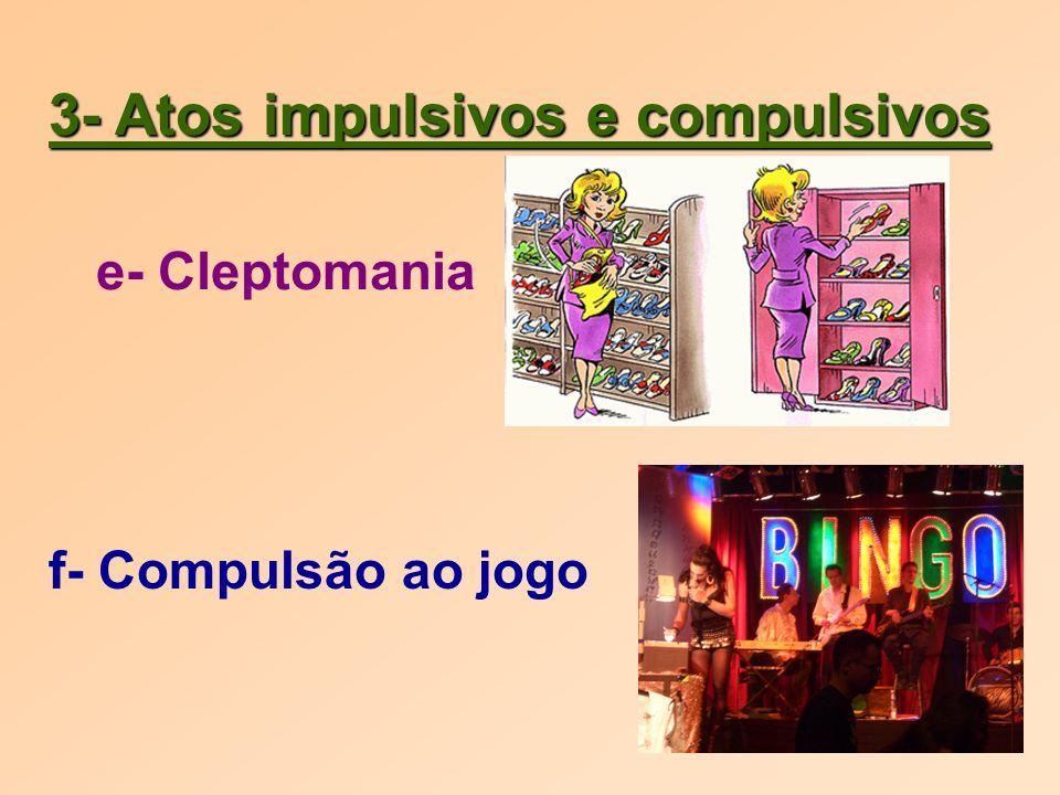 3- Atos impulsivos e compulsivos e- Cleptomania f- Compulsão ao jogo