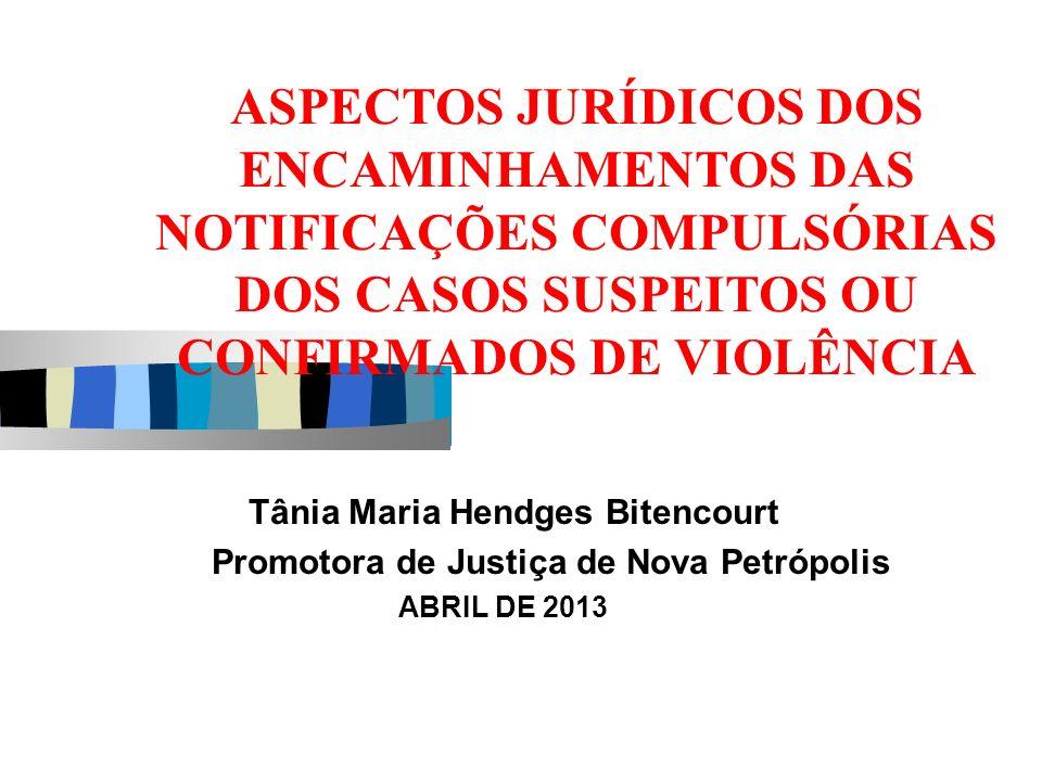 ASPECTOS JURÍDICOS DOS ENCAMINHAMENTOS DAS NOTIFICAÇÕES COMPULSÓRIAS DOS CASOS SUSPEITOS OU CONFIRMADOS DE VIOLÊNCIA Tânia Maria Hendges Bitencourt Pr