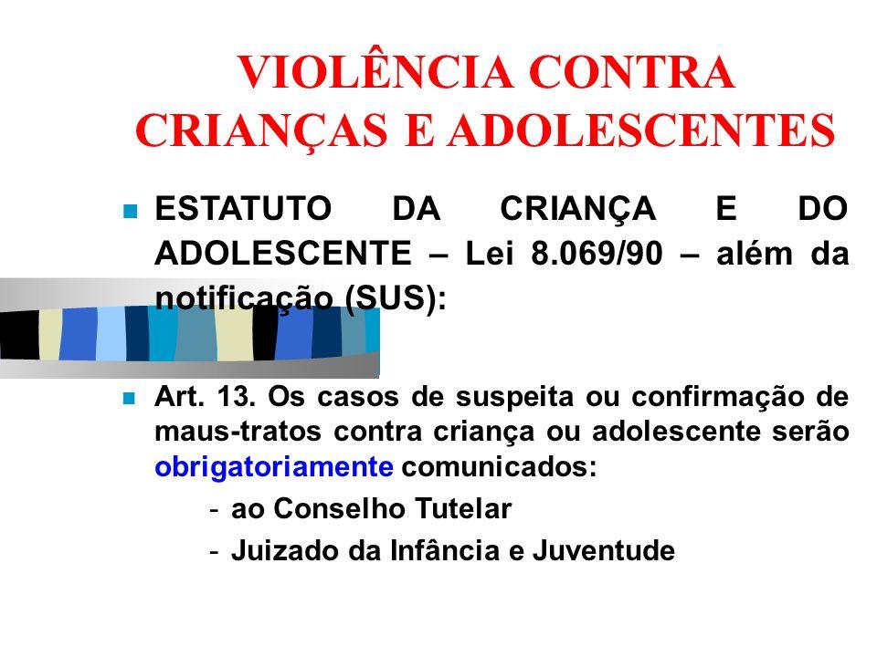 VIOLÊNCIA CONTRA CRIANÇAS E ADOLESCENTES ESTATUTO DA CRIANÇA E DO ADOLESCENTE – Lei 8.069/90 – além da notificação (SUS): Art. 13. Os casos de suspeit