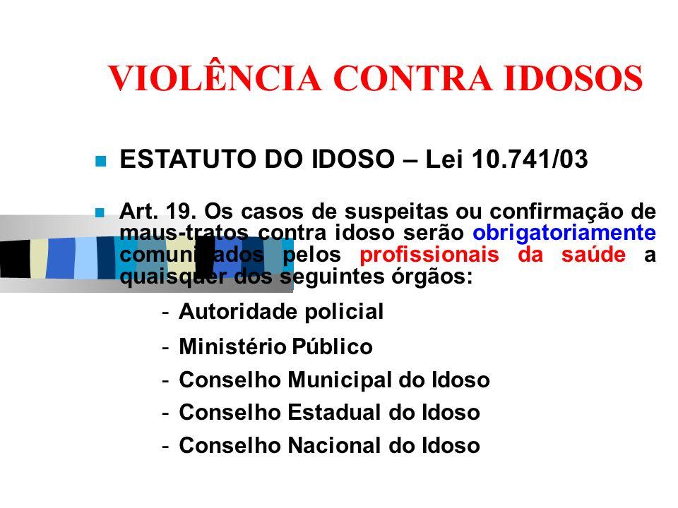 VIOLÊNCIA CONTRA IDOSOS ESTATUTO DO IDOSO – Lei 10.741/03 Art. 19. Os casos de suspeitas ou confirmação de maus-tratos contra idoso serão obrigatoriam