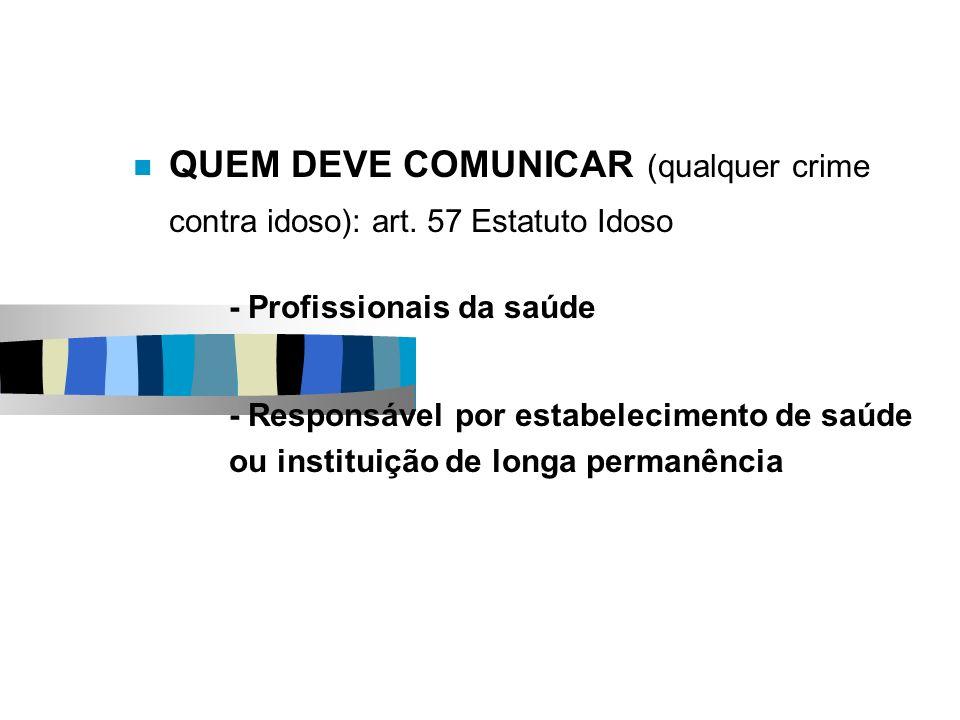 QUEM DEVE COMUNICAR (qualquer crime contra idoso): art. 57 Estatuto Idoso - Profissionais da saúde - Responsável por estabelecimento de saúde ou insti