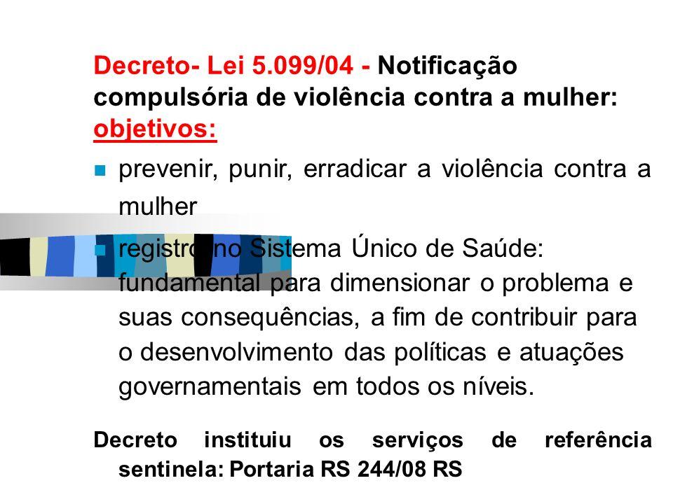 Decreto- Lei 5.099/04 - Notificação compulsória de violência contra a mulher: objetivos: prevenir, punir, erradicar a violência contra a mulher regist