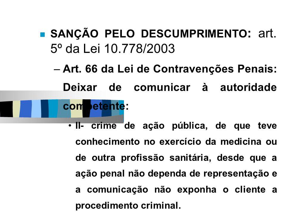 SANÇÃO PELO DESCUMPRIMENTO : art. 5º da Lei 10.778/2003 –Art. 66 da Lei de Contravenções Penais: Deixar de comunicar à autoridade competente: II- crim