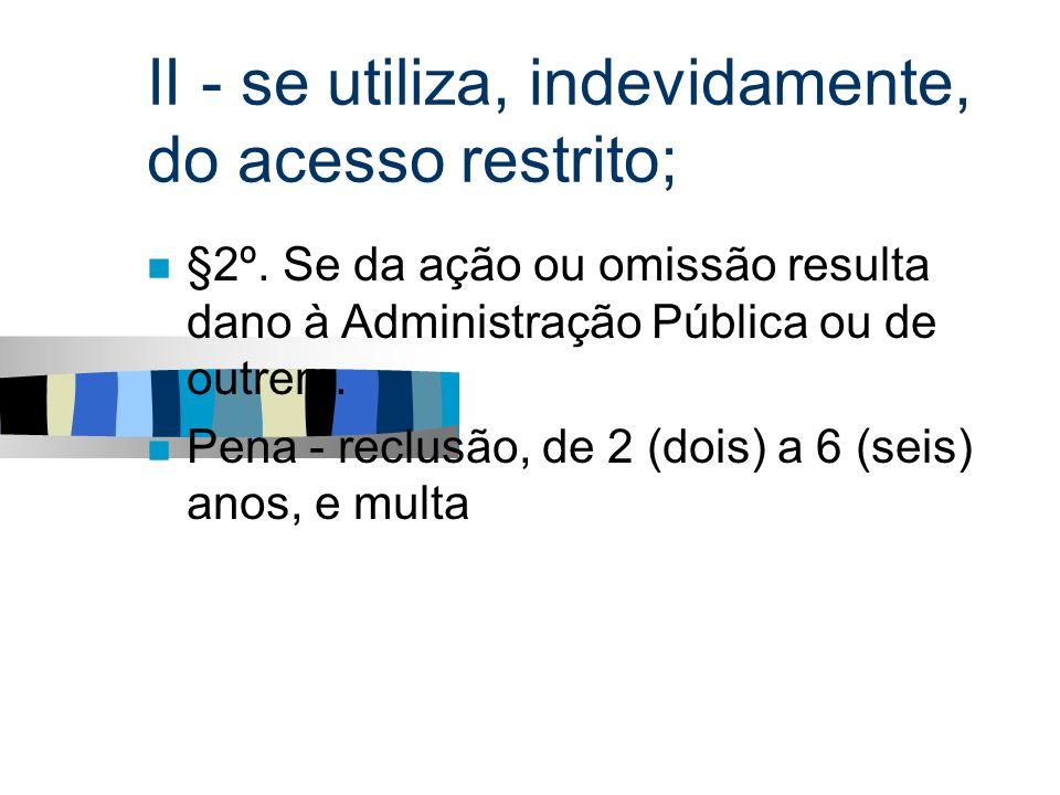 II - se utiliza, indevidamente, do acesso restrito; §2º. Se da ação ou omissão resulta dano à Administração Pública ou de outrem. Pena - reclusão, de
