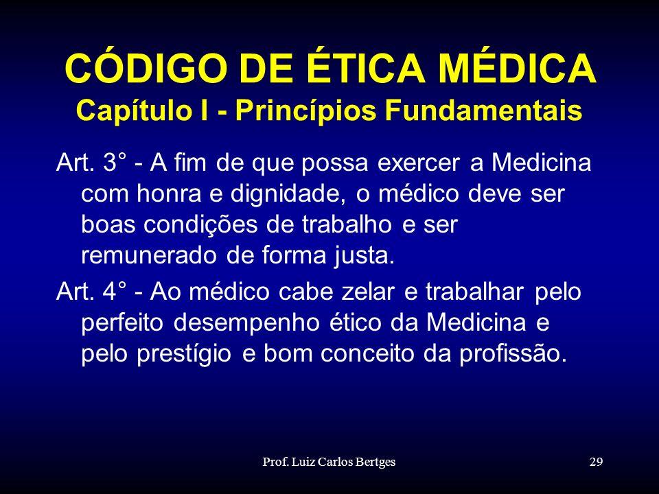Prof. Luiz Carlos Bertges29 CÓDIGO DE ÉTICA MÉDICA Capítulo I - Princípios Fundamentais Art. 3° - A fim de que possa exercer a Medicina com honra e di