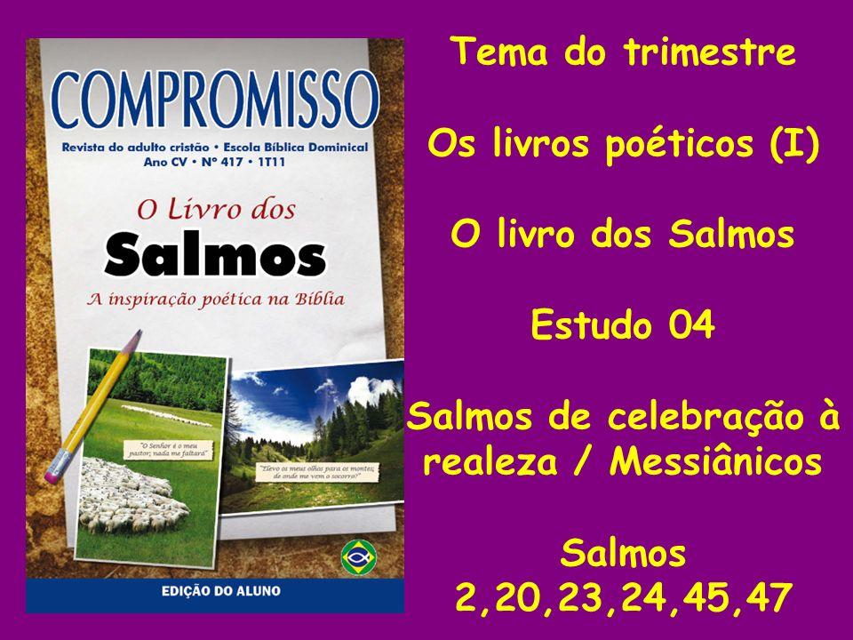 Tema do trimestre Os livros poéticos (I) O livro dos Salmos Estudo 04 Salmos de celebração à realeza / Messiânicos Salmos 2,20,23,24,45,47
