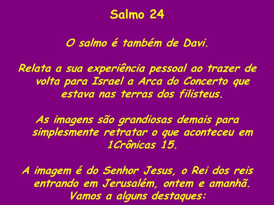Salmo 24 O salmo é também de Davi. Relata a sua experiência pessoal ao trazer de volta para Israel a Arca do Concerto que estava nas terras dos filist