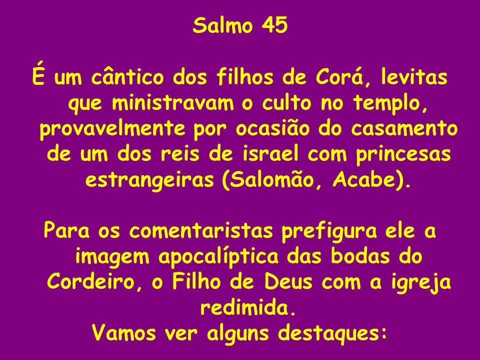 Salmo 45 É um cântico dos filhos de Corá, levitas que ministravam o culto no templo, provavelmente por ocasião do casamento de um dos reis de israel c