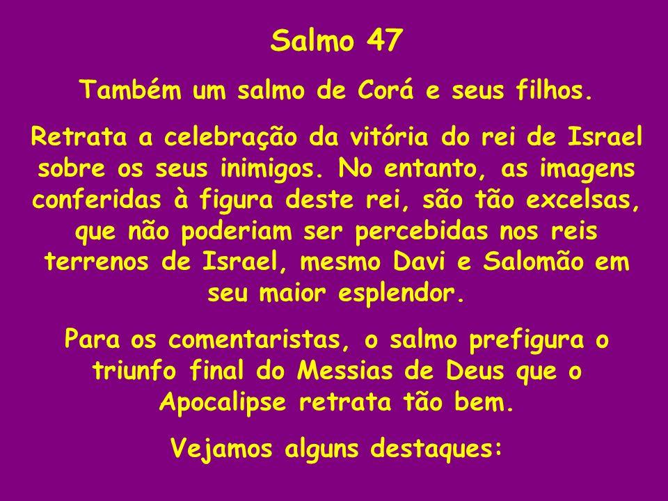 Salmo 47 Também um salmo de Corá e seus filhos. Retrata a celebração da vitória do rei de Israel sobre os seus inimigos. No entanto, as imagens confer