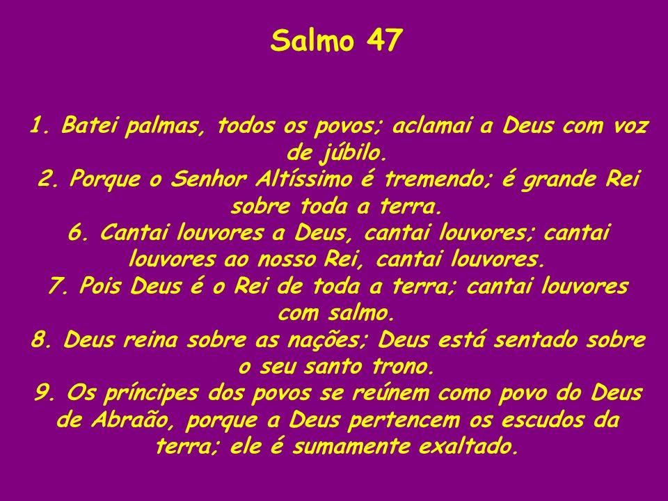 Salmo 47 1. Batei palmas, todos os povos; aclamai a Deus com voz de júbilo. 2. Porque o Senhor Altíssimo é tremendo; é grande Rei sobre toda a terra.