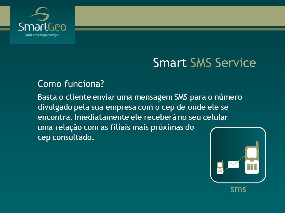 Smart SMS Service Como funciona? Basta o cliente enviar uma mensagem SMS para o número divulgado pela sua empresa com o cep de onde ele se encontra. I
