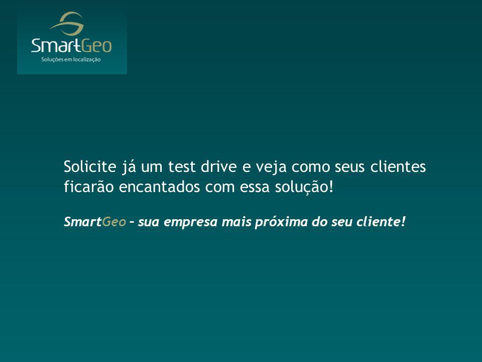 Solicite já um test drive e veja como seus clientes ficarão encantados com essa solução! SmartGeo – sua empresa mais próxima do seu cliente!