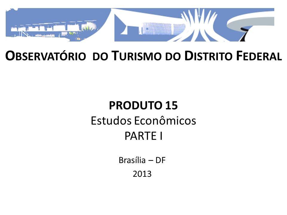PRODUTO 15 Estudos Econômicos PARTE I Brasília – DF 2013 O BSERVATÓRIO DO T URISMO DO D ISTRITO F EDERAL