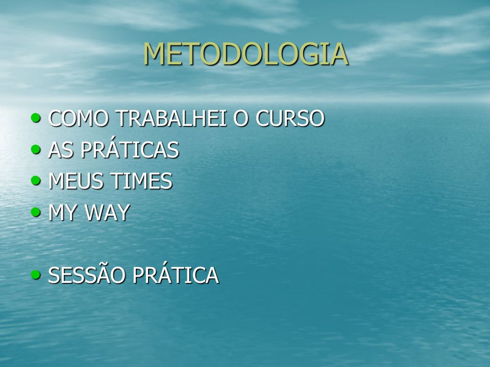 METODOLOGIA COMO TRABALHEI O CURSO COMO TRABALHEI O CURSO AS PRÁTICAS AS PRÁTICAS MEUS TIMES MEUS TIMES MY WAY MY WAY SESSÃO PRÁTICA SESSÃO PRÁTICA
