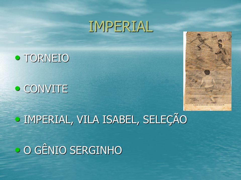 IMPERIAL TORNEIO TORNEIO CONVITE CONVITE IMPERIAL, VILA ISABEL, SELEÇÃO IMPERIAL, VILA ISABEL, SELEÇÃO O GÊNIO SERGINHO O GÊNIO SERGINHO