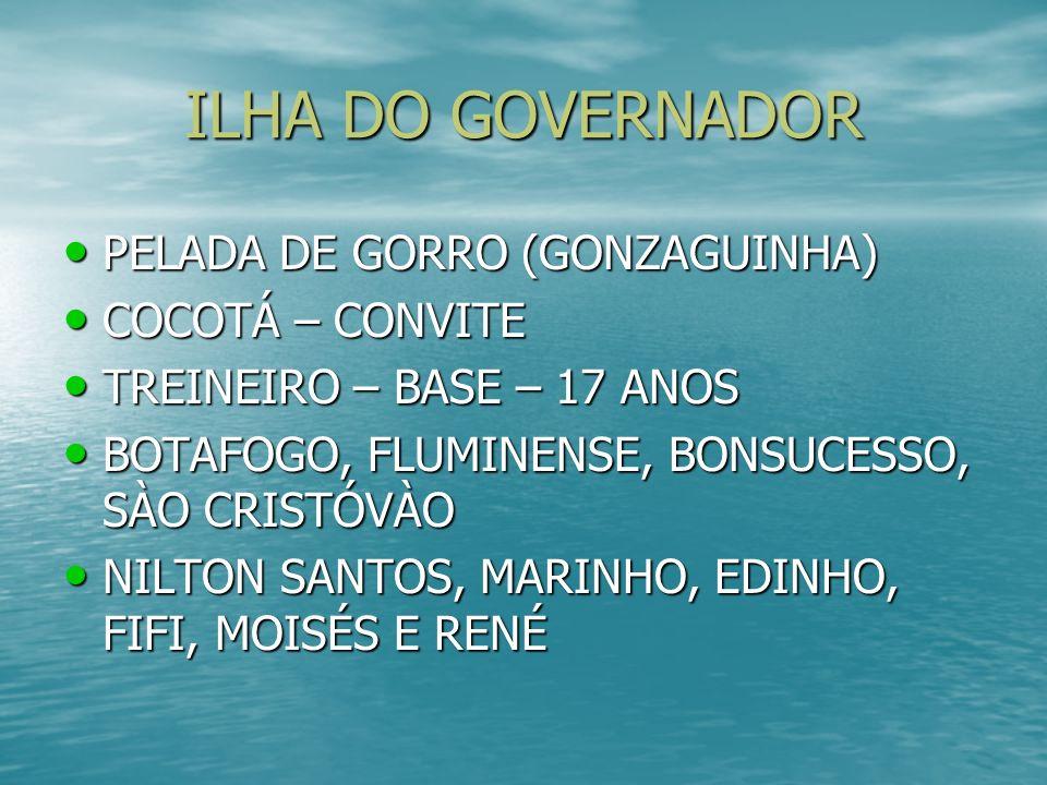 ILHA DO GOVERNADOR PELADA DE GORRO (GONZAGUINHA) PELADA DE GORRO (GONZAGUINHA) COCOTÁ – CONVITE COCOTÁ – CONVITE TREINEIRO – BASE – 17 ANOS TREINEIRO