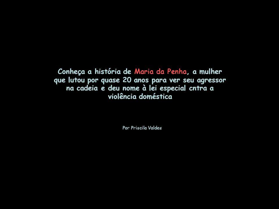 Conheça a história de Maria da Penha, a mulher que lutou por quase 20 anos para ver seu agressor na cadeia e deu nome à lei especial cntra a violência doméstica Por Priscila Valdes