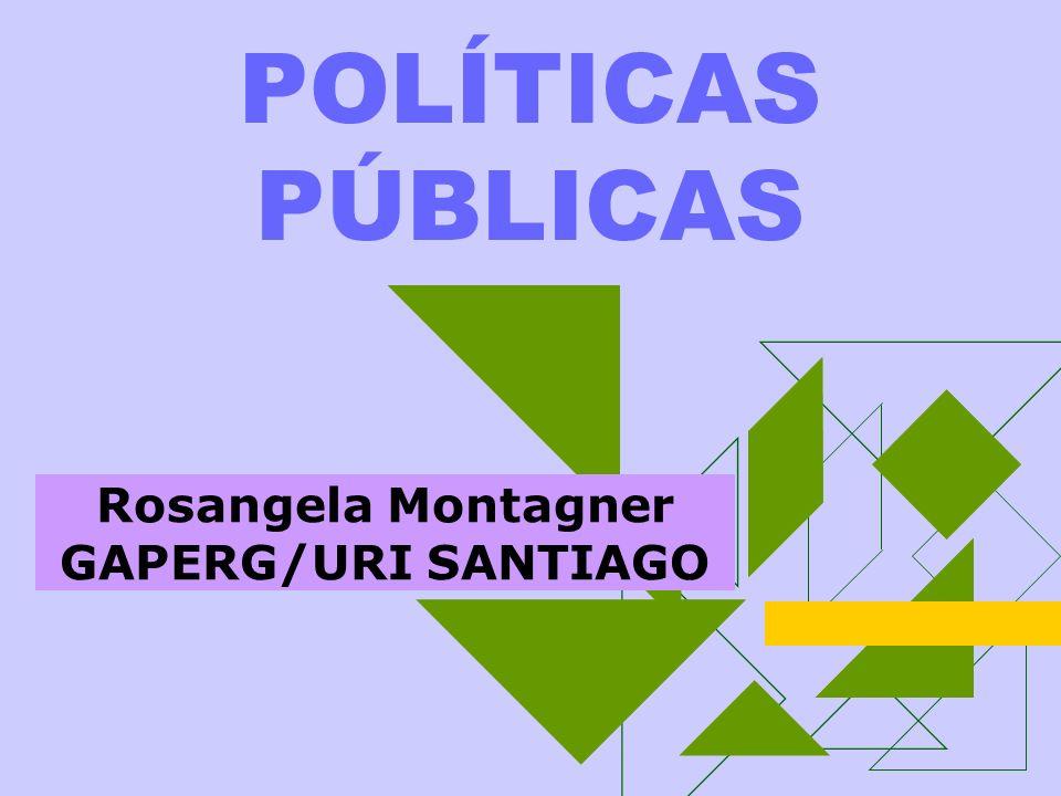 POLÍTICAS PÚBLICAS Rosangela Montagner GAPERG/URI SANTIAGO