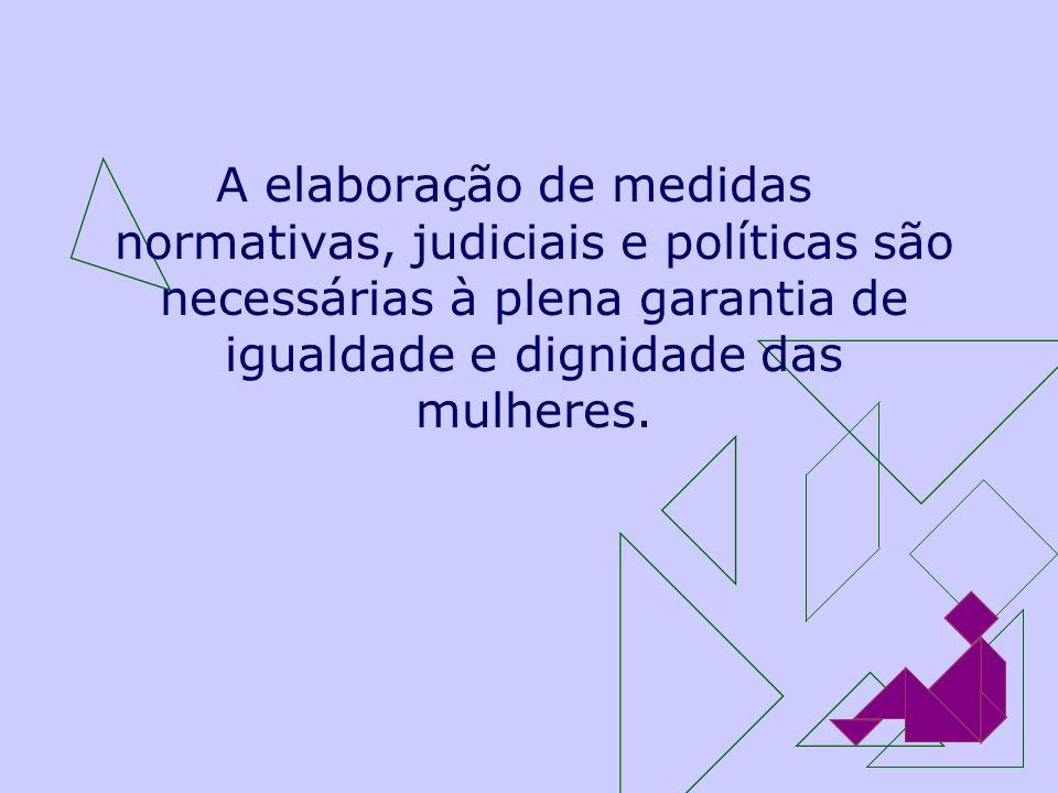 A elaboração de medidas normativas, judiciais e políticas são necessárias à plena garantia de igualdade e dignidade das mulheres.