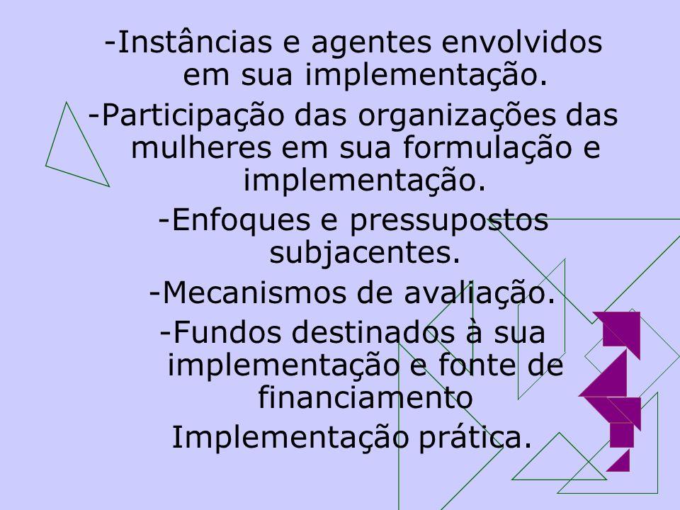 -Instâncias e agentes envolvidos em sua implementação. -Participação das organizações das mulheres em sua formulação e implementação. -Enfoques e pres