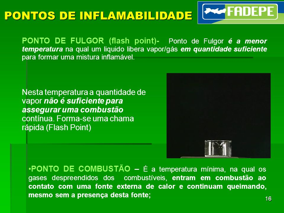 16 PONTOS DE INFLAMABILIDADE PONTO DE FULGOR (flash point)- Ponto de Fulgor é a menor temperatura na qual um liquido libera vapor/gás em quantidade su