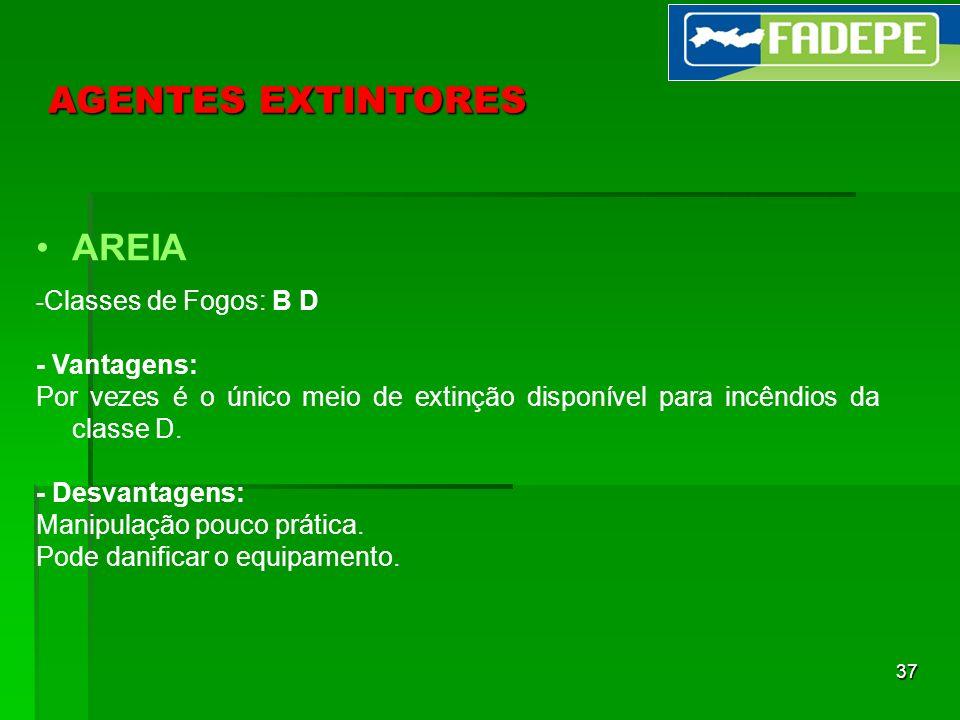 37 AGENTES EXTINTORES AREIA - Classes de Fogos: B D - Vantagens: Por vezes é o único meio de extinção disponível para incêndios da classe D. - Desvant