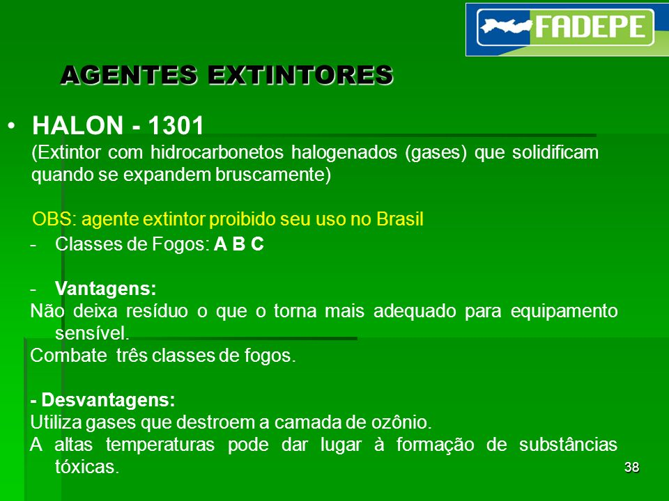 38 AGENTES EXTINTORES HALON - 1301 (Extintor com hidrocarbonetos halogenados (gases) que solidificam quando se expandem bruscamente) OBS: agente extin