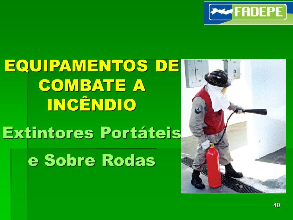40 EQUIPAMENTOS DE COMBATE A INCÊNDIO Extintores Portáteis e Sobre Rodas