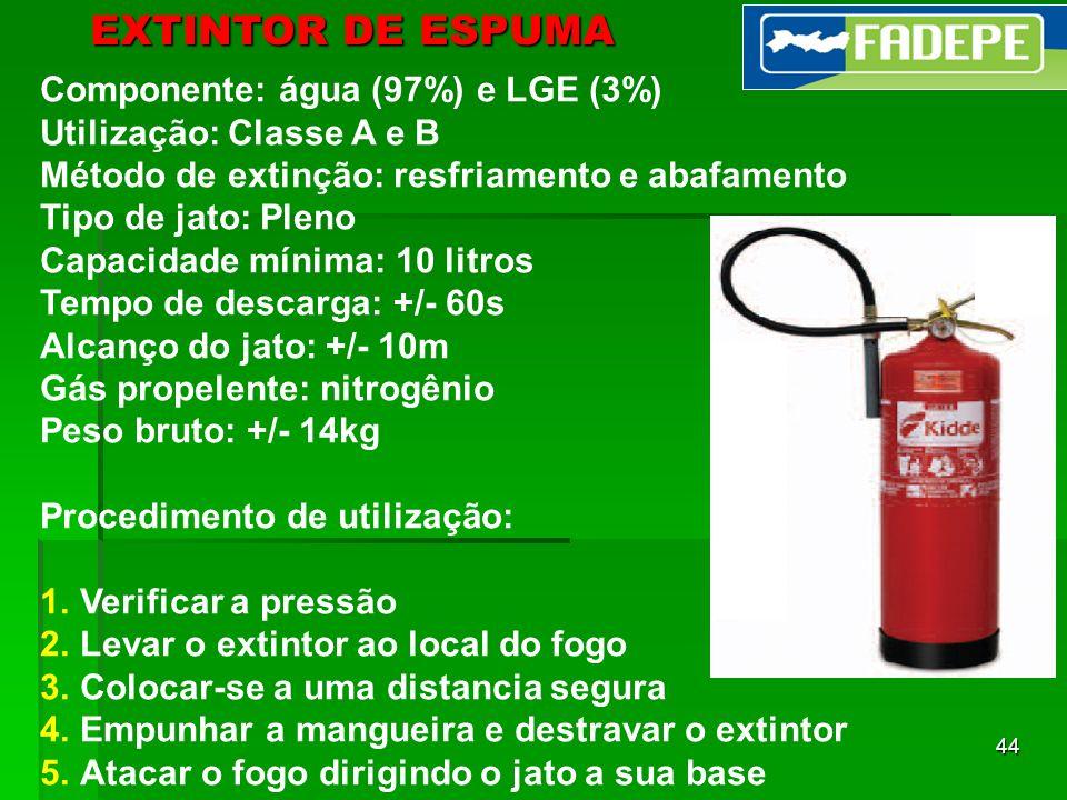 44 EXTINTOR DE ESPUMA Componente: água (97%) e LGE (3%) Utilização: Classe A e B Método de extinção: resfriamento e abafamento Tipo de jato: Pleno Cap