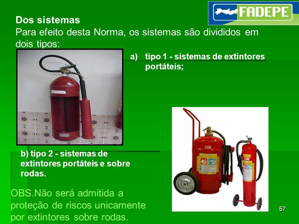 57 Dos sistemas Para efeito desta Norma, os sistemas são divididos em dois tipos: b) tipo 2 - sistemas de extintores portáteis e sobre rodas. a)tipo 1