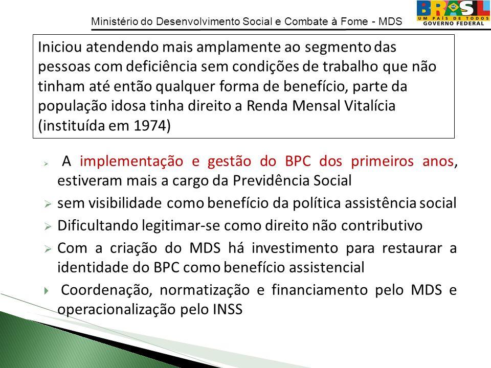Ministério do Desenvolvimento Social e Combate à Fome - MDS A implementação e gestão do BPC dos primeiros anos, estiveram mais a cargo da Previdência