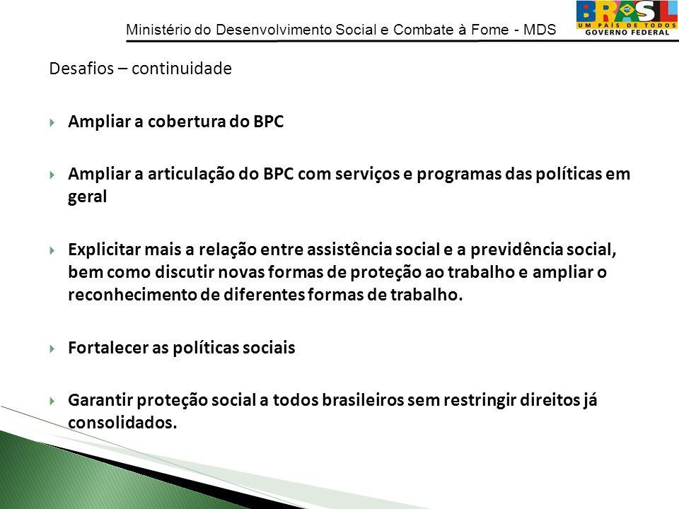 Ministério do Desenvolvimento Social e Combate à Fome - MDS Desafios – continuidade Ampliar a cobertura do BPC Ampliar a articulação do BPC com serviç
