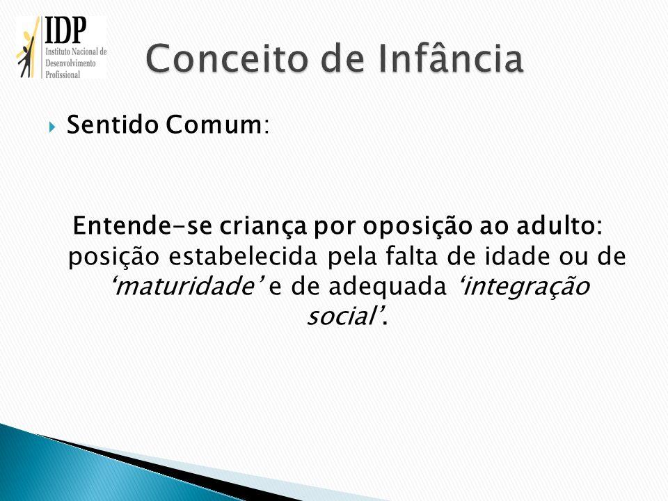 Sentido Comum: Entende-se criança por oposição ao adulto: posição estabelecida pela falta de idade ou de maturidade e de adequada integração social.