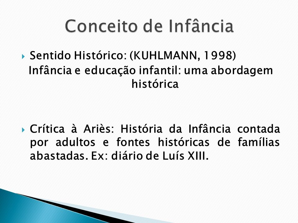Sentido Histórico: (KUHLMANN, 1998) Infância e educação infantil: uma abordagem histórica Crítica à Ariès: História da Infância contada por adultos e