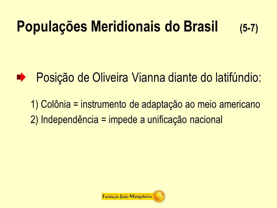 Populações Meridionais do Brasil (5-7) Posição de Oliveira Vianna diante do latifúndio: 1) Colônia = instrumento de adaptação ao meio americano 2) Ind
