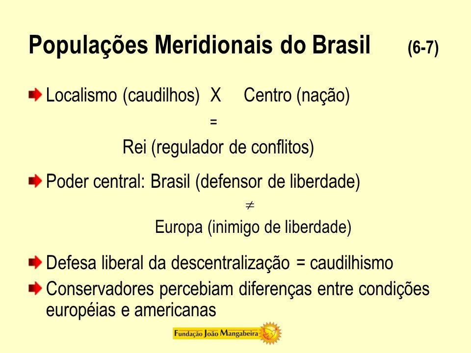 Populações Meridionais do Brasil (6-7) Localismo (caudilhos) X Centro (nação) = Rei (regulador de conflitos) Poder central: Brasil (defensor de liberd
