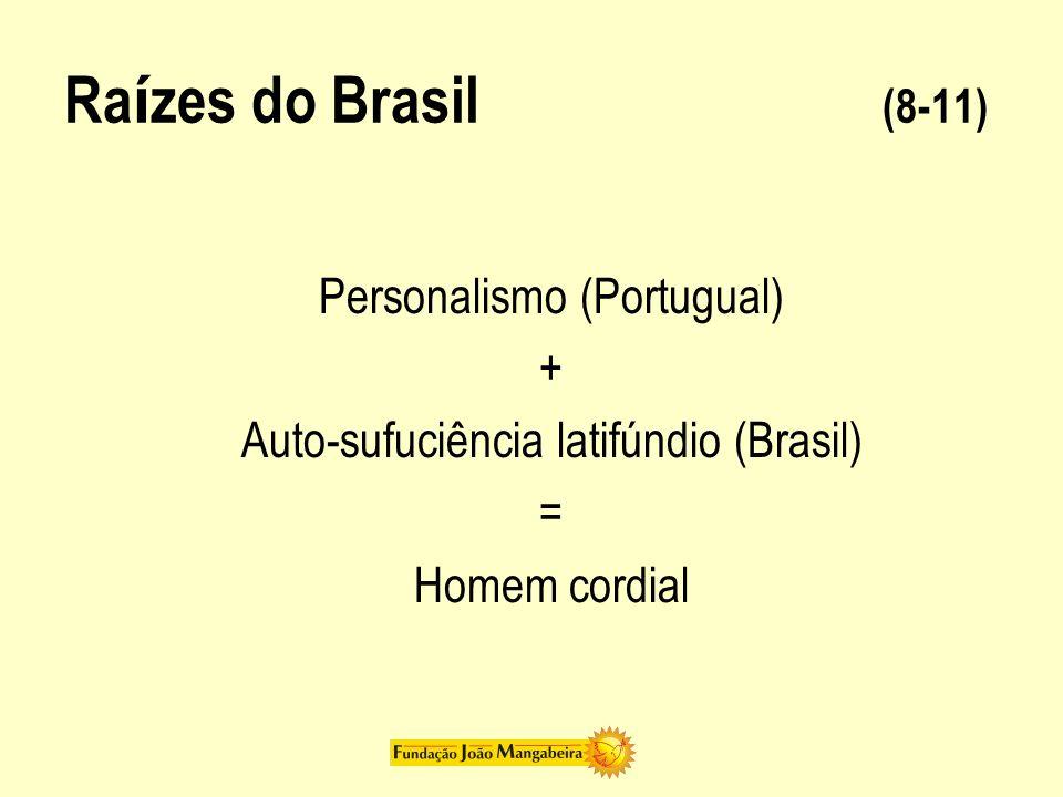 Ra í zes do Brasil (8-11) Personalismo (Portugual) + Auto-sufuciência latifúndio (Brasil) = Homem cordial