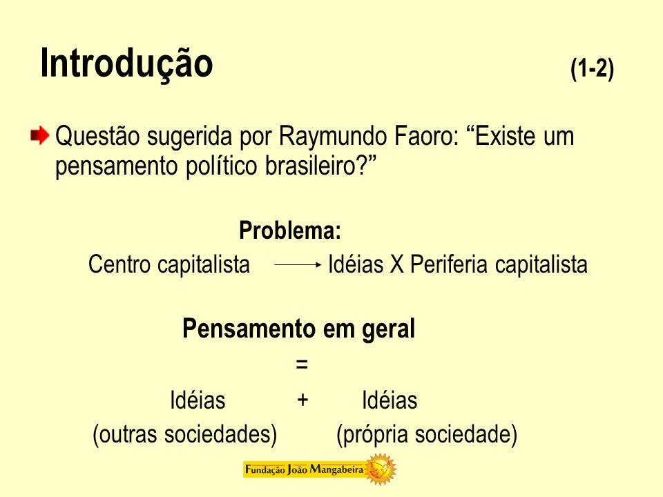Introdução (1-2) Questão sugerida por Raymundo Faoro: Existe um pensamento pol í tico brasileiro? Problema: Centro capitalista Idéias X Periferia capi