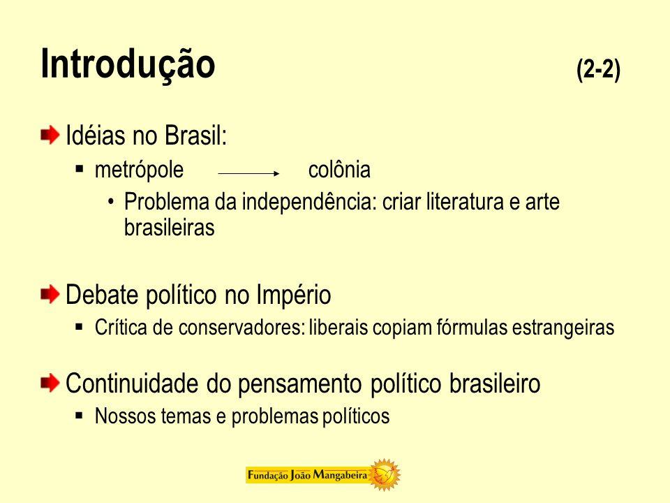 Introdução (2-2) Idéias no Brasil: metrópolecolônia Problema da independência: criar literatura e arte brasileiras Debate político no Império Crítica