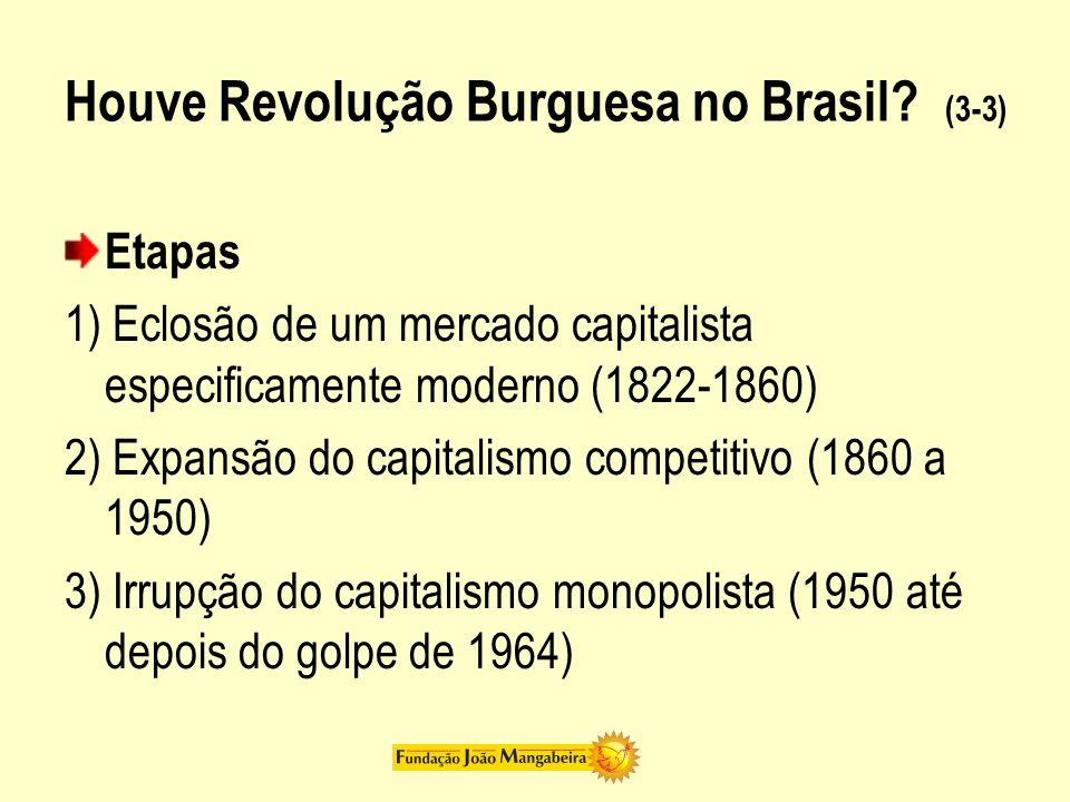 Houve Revolução Burguesa no Brasil? (3-3) Etapas 1) Eclosão de um mercado capitalista especificamente moderno (1822-1860) 2) Expansão do capitalismo c