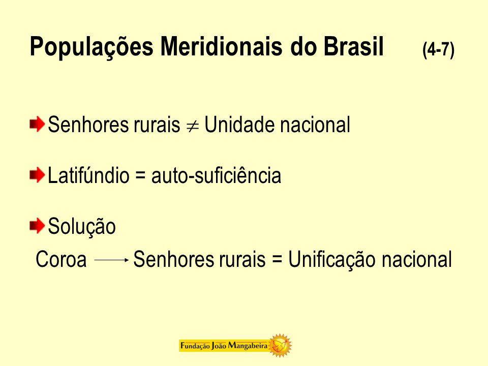 Populações Meridionais do Brasil (4-7) Senhores rurais Unidade nacional Latifúndio = auto-suficiência Solução CoroaSenhores rurais = Unificação nacion