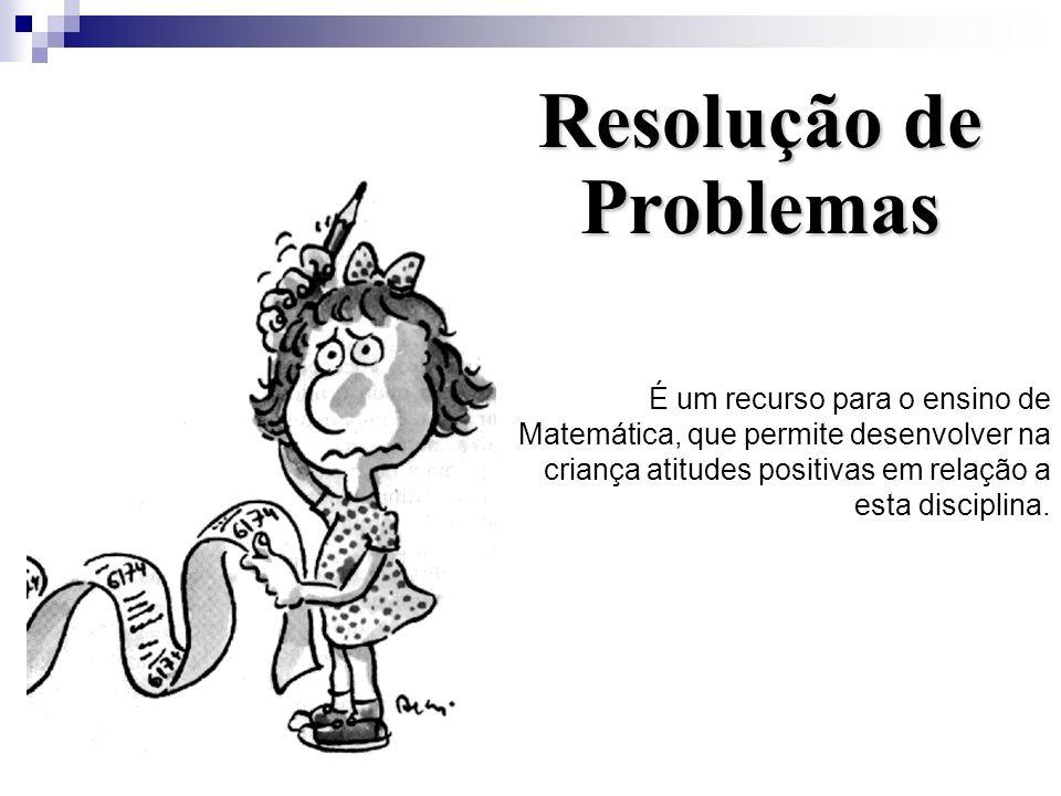 Resolução de Problemas É um recurso para o ensino de Matemática, que permite desenvolver na criança atitudes positivas em relação a esta disciplina.