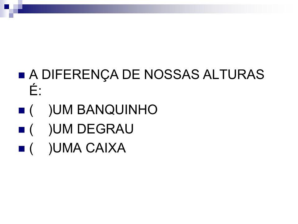 A DIFERENÇA DE NOSSAS ALTURAS É: ( )UM BANQUINHO ( )UM DEGRAU ( )UMA CAIXA
