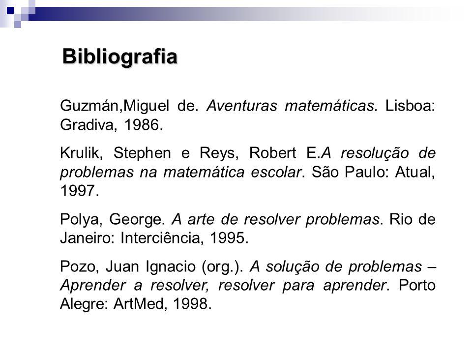 Bibliografia Guzmán,Miguel de. Aventuras matemáticas. Lisboa: Gradiva, 1986. Krulik, Stephen e Reys, Robert E.A resolução de problemas na matemática e