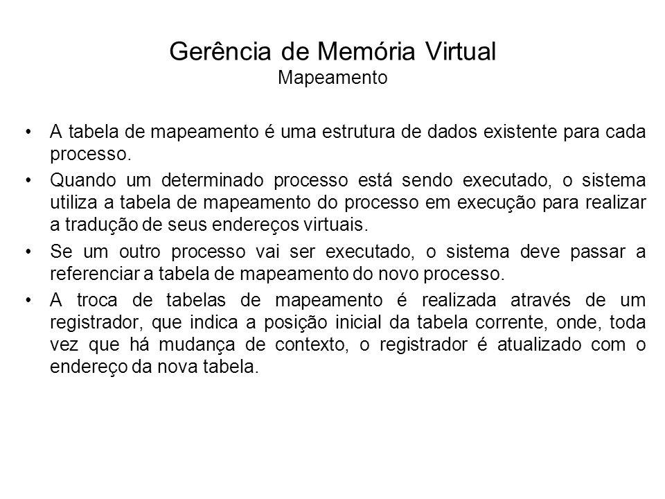 Gerência de Memória Virtual Mapeamento Caso o mapeamento fosse realizado para cada célula na memória principal, o espaço ocupado pelas tabelas seria tão grande quanto o espaço de endereçamento virtual de cada processo, o que inviabilizaria a implementação do mecanismo de memória virtual.
