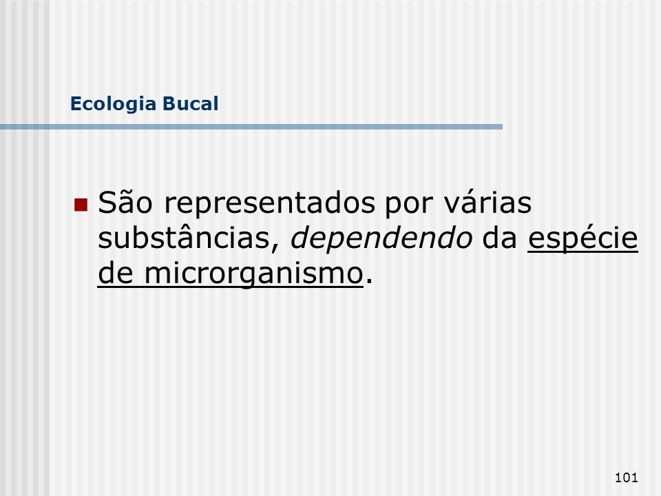 101 Ecologia Bucal São representados por várias substâncias, dependendo da espécie de microrganismo.