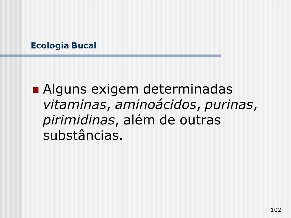 102 Ecologia Bucal Alguns exigem determinadas vitaminas, aminoácidos, purinas, pirimidinas, além de outras substâncias.