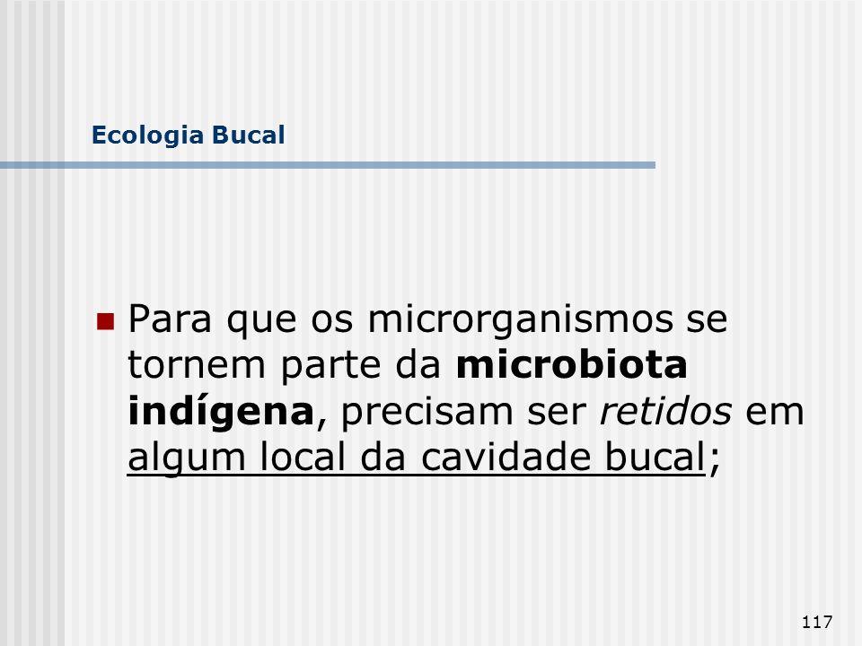 117 Ecologia Bucal Para que os microrganismos se tornem parte da microbiota indígena, precisam ser retidos em algum local da cavidade bucal;