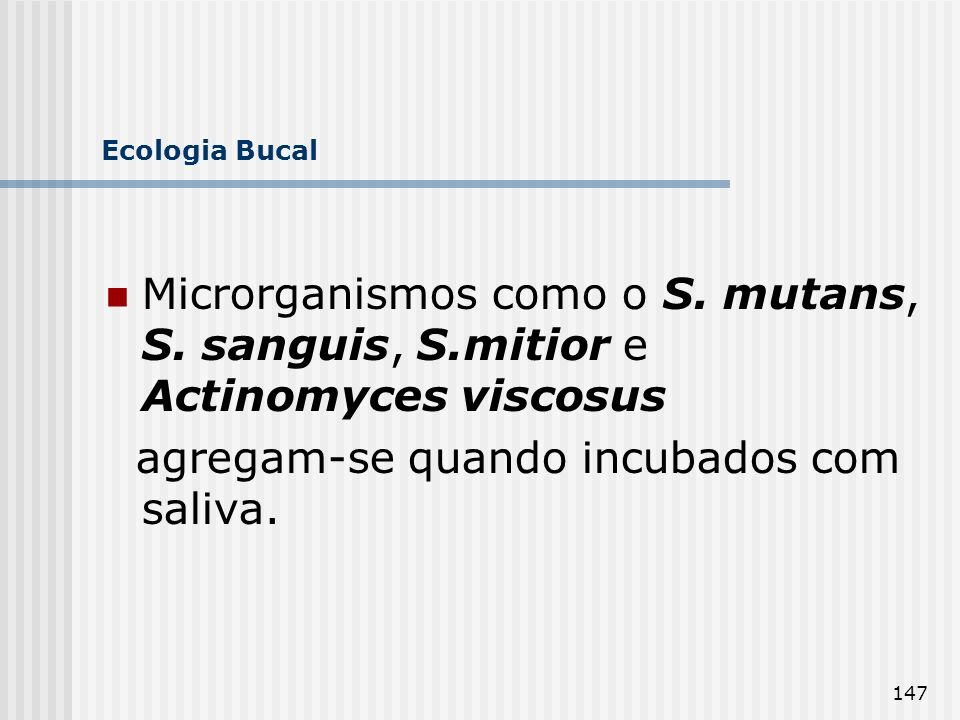 147 Ecologia Bucal Microrganismos como o S. mutans, S. sanguis, S.mitior e Actinomyces viscosus agregam-se quando incubados com saliva.