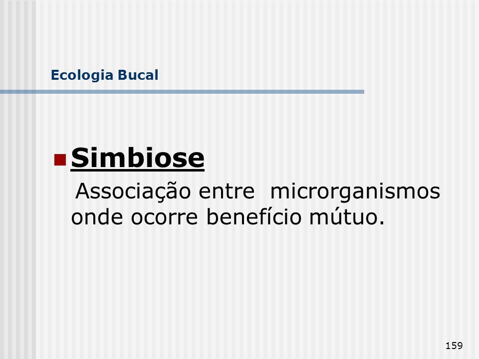 159 Ecologia Bucal Simbiose Associação entre microrganismos onde ocorre benefício mútuo.